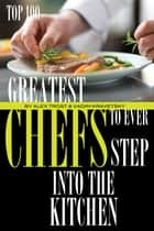 Greatest Chefs to Ever Step Into the Kitchen: Top 100 ebook by alex trostanetskiy