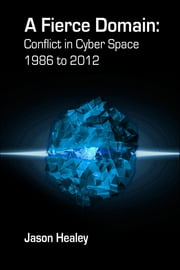 A Fierce Domain: Conflict in Cyberspace, 1986 to 2012 ebook by Jason Healey