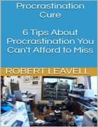 Procrastination Cure: 6 Tips About Procrastination You Can't Afford to Miss ebook by Robert Leavell