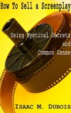How to Sell a Screenplay Using Mystical Secrets and Common Sense ebook by Isaac Dubois