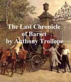 The Last Chronicle of Barset, Sixth and last of the Barsetshire novels ebook by Anthony Trollope