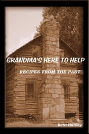 Grandma's Here To Help Recipes from the past ebook by Beth Hanley