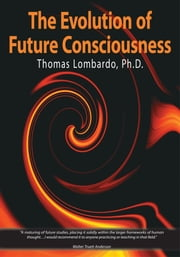 The Evolution of Future Consciousness - The Nature and Historical Development of the Human Capacity to Think about the Future ebook by Thomas Lombardo, Ph.D.