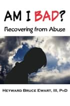 Am I Bad?: Recovering from Abuse ebook by Heyward Ewart