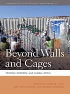 Beyond Walls and Cages - Prisons, Borders, and Global Crisis ebook by Alison Mountz, Anne Bonds, Bob Libal,...