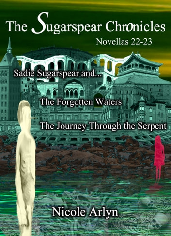 Sadie Sugarspear and the Forgotten Waters, and The Journey Through the Serpent - Novellas 22-23 ebook by Nicole Arlyn