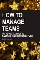 How To Manage Teams: The No Waffle Guide To Managing Your Team Effectively ebook by Louise Palmer