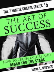 The Art of Success - 7 Minute Change Series, #5 ebook by Mark L. Messick