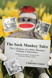 The Sock Monkey Tales - The Lifetimes of a Baby Boomer, Volume I-Innocence ebook by Catherine Connor