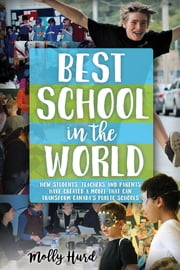 Best School in the World - How students, teachers and parents have created a model that can transform Canada's public schools ebook by Molly Hurd
