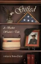 Gifted: A Basket Weaver's Tale ebook by Valerie Banfield