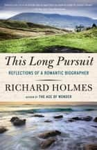 This Long Pursuit - Reflections of a Romantic Biographer ebook by Richard Holmes