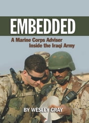 Embedded - A Marine Corps Adviser Inside the Iraqi Army ebook by Wesley R. Gray