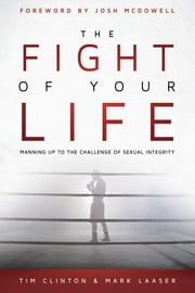The Fight of Your Life - Manning Up to the Challenge of Sexual Integrity ebook by Tim Clinton,Mark Laaser,Josh McDowell