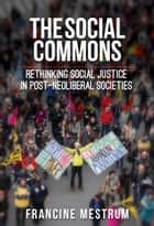 The Social Commons: Rethinking Social Justice in Post-Neoliberal Societies ebook by Francine Mestrum