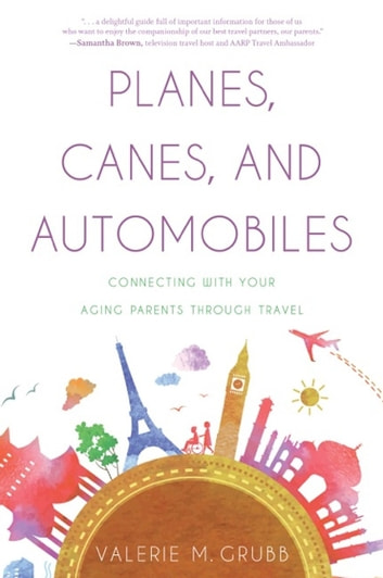 Planes, Canes, and Automobiles - Connecting with Your Aging Parents through Travel ebook by Valerie M. Grubb