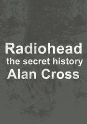 Radiohead - the secret history ebook by Alan Cross