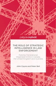The Role of Strategic Intelligence in Law Enforcement - Policing Transnational Organized Crime in Canada, the United Kingdom and Australia ebook by J. Coyne