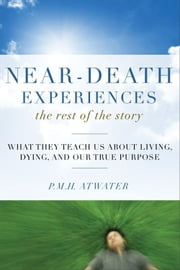Near-Death Experiences The Rest of the Story: What They Teach Us About Living and Dying and Our True Purpose - What They Teach Us About Living and Dying and Our True Purpose ebook by P.M.H. Atwater