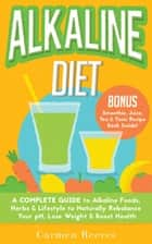 ALKALINE DIET: A Complete Guide to Alkaline Foods, Herbs & Lifestyle to Naturally Rebalance Your pH, Lose Weight & Boost Health ebook by Carmen Reeves