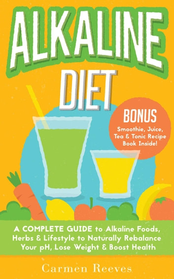 ALKALINE DIET: A Complete Guide to Alkaline Foods, Herbs & Lifestyle to Naturally Rebalance Your pH, Lose Weight & Boost Health - BONUS Alkalizing Smoothie, Juice, Tea & Tonic Recipe Book ebook by Carmen Reeves