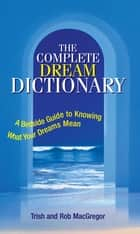 The Complete Dream Dictionary - A Bedside Guide to Knowing What Your Dreams Mean ebook by Trish MacGregor, Rob MacGregor