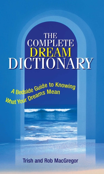 The Complete Dream Dictionary - A Bedside Guide to Knowing What Your Dreams Mean ebook by Trish MacGregor,Rob MacGregor
