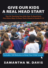Give Our Kids A Real Head Start - Tips On Teaching Your Kids How To Read Early Plus Other Ways To Keep Them Ahead In Grades K-12 ebook by Samantha W. Davis