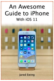 An Awesome Guide to iPhone - With iOS 11 ebook by Jared Ewing