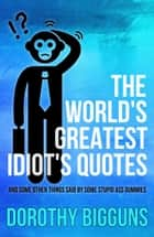 The World's Greatest Idiot's Quotes: And Some Other Things Said By Some Stupid Ass Dummies ebook by Dorothy Bigguns