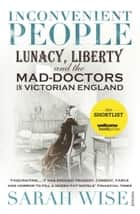 Inconvenient People - Lunacy, Liberty and the Mad-Doctors in Victorian England eBook by Sarah Wise