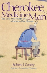 Cherokee Medicine Man - The Life and Work of a Modern-Day Healer ebook by Robert J. Conley