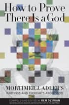 How to Prove There Is a God - Mortimer J. Adler's Writings and Thoughts About God ebook by Mortimer Adler, Ken Dzugan
