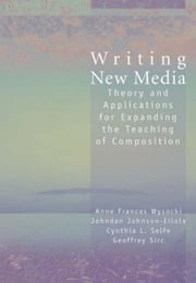 Writing New Media: Theory and Applications for Expanding the Teaching of Composition ebook by Wysocki, Anne