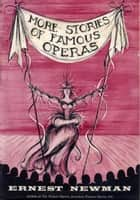 More Stories of Famous Operas ebook by Ernest Newman