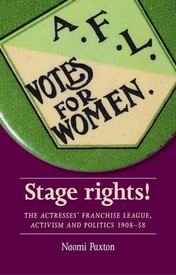Stage rights! - The Actresses' Franchise League, activism and politics 1908–58 ebook by Naomi Paxton,Maggie B. Gale