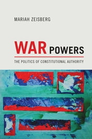 War Powers - The Politics of Constitutional Authority ebook by Mariah Zeisberg