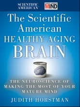 The Scientific American Healthy Aging Brain - The Neuroscience of Making the Most of Your Mature Mind ebook by Judith Horstman,Scientific American