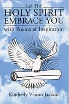 Let the Holy Spirit Embrace You with Poems of Inspiration ebook by Kimberly Jackson