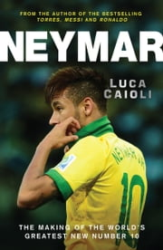 Neymar: The Making of the World's Greatest New Number 10 ebook by Luca Caioli
