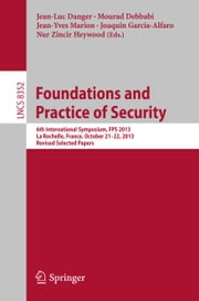 Foundations and Practice of Security - 6th International Symposium, FPS 2013, La Rochelle, France, October 21-22, 2013, Revised Selected Papers ebook by Jean-Luc Danger,Mourad Debbabi,Jean-Yves Marion,Joaquin Garcia-Alfaro,Nur Zincir-Heywood