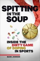 Spitting in the Soup - Inside the Dirty Game of Doping in Sports ebook by Mark Johnson