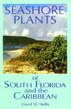 Seashore Plants of South Florida and the Caribbean ebook by David W Nellis