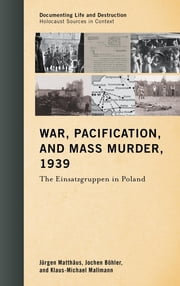 War, Pacification, and Mass Murder, 1939 - The Einsatzgruppen in Poland ebook by Jürgen Matthäus,Jochen Böhler,Klaus-Michael Mallmann