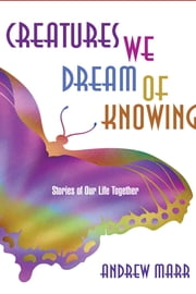 Creatures We Dream of Knowing - Stories of Our Life Together ebook by Andrew Marr