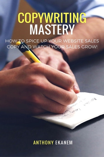 Copywriting Mastery - How to Spice up Your Website Sales Copy and Watch Your Sales Grow! ebook by Anthony Ekanem