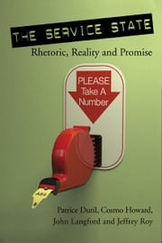 The Service State: Rhetoric, Reality and Promise - Rhetoric, Reality and Promise ebook by Patrice Dutil,Cosmo Howard,John Langford,Jeffrey Roy