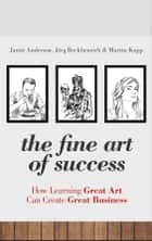 The Fine Art of Success - How Learning Great Art Can Create Great Business ebook by Jamie Anderson, Martin Kupp, Jörg Reckhenrich