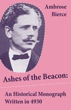 Ashes of the Beacon: An Historical Monograph Written in 4930 (Unabridged) ebook by Ambrose Bierce