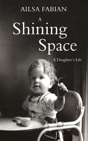 A Shining Space - A Daughter's Life ebook by Ailsa Fabian